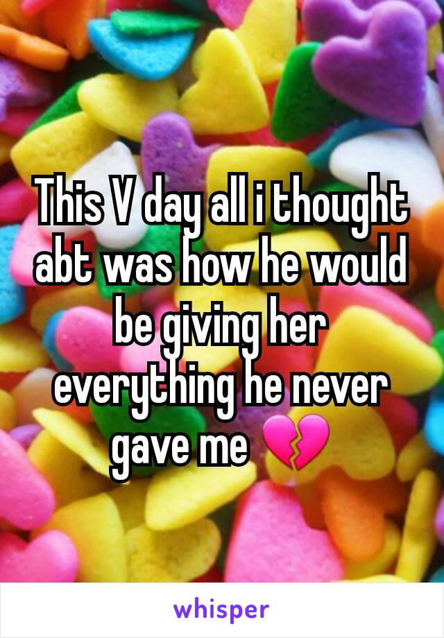 This V day all i thought abt was how he would be giving her everything he never gave me 💔
