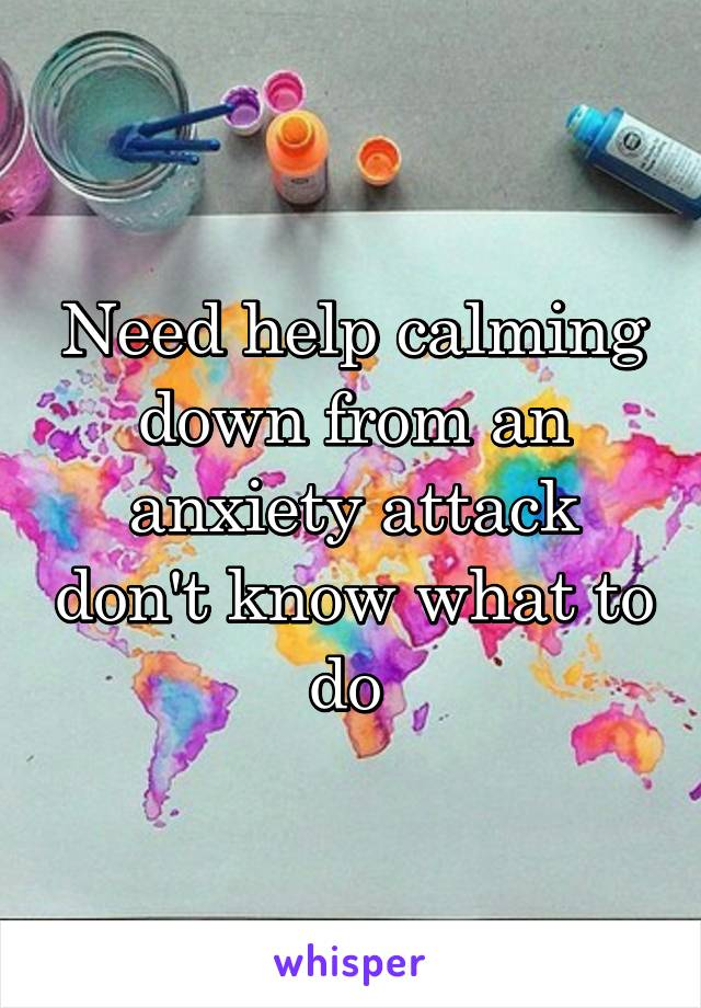 Need help calming down from an anxiety attack don't know what to do