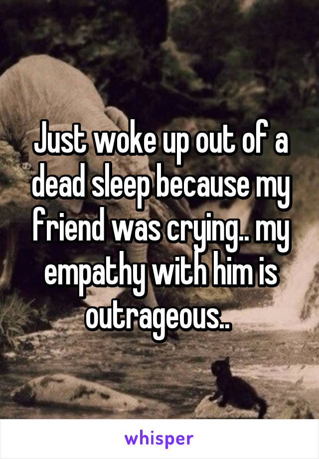 Just woke up out of a dead sleep because my friend was crying.. my empathy with him is outrageous..