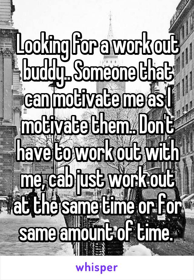 Looking for a work out buddy.. Someone that can motivate me as I motivate them.. Don't have to work out with me, cab just work out at the same time or for same amount of time.