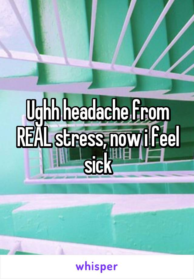 Ughh headache from REAL stress, now i feel sick