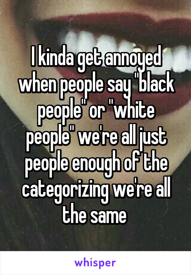 """I kinda get annoyed when people say """"black people"""" or """"white people"""" we're all just people enough of the categorizing we're all the same"""