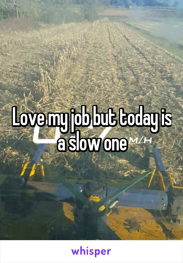 Love my job but today is a slow one