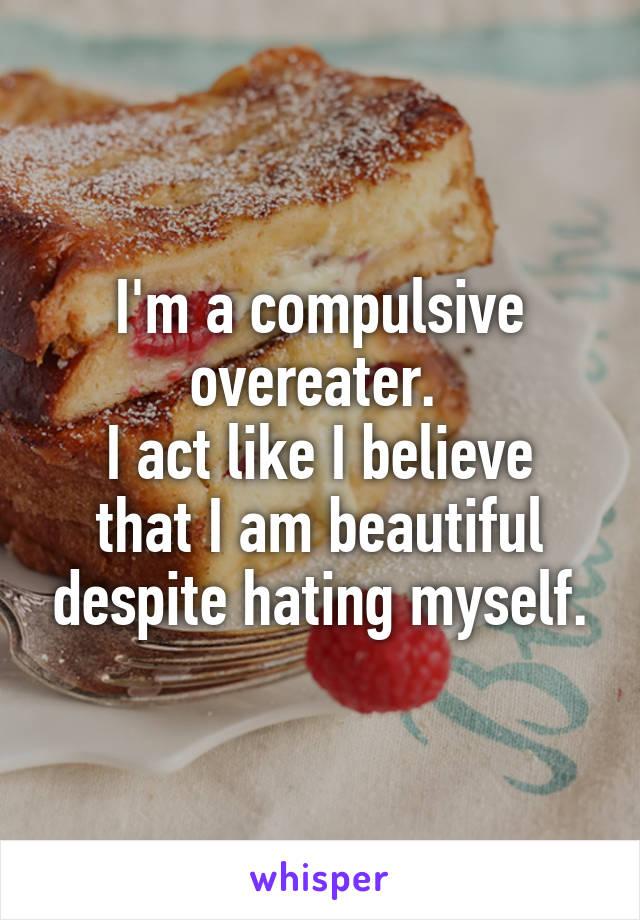 I'm a compulsive overeater.  I act like I believe that I am beautiful despite hating myself.