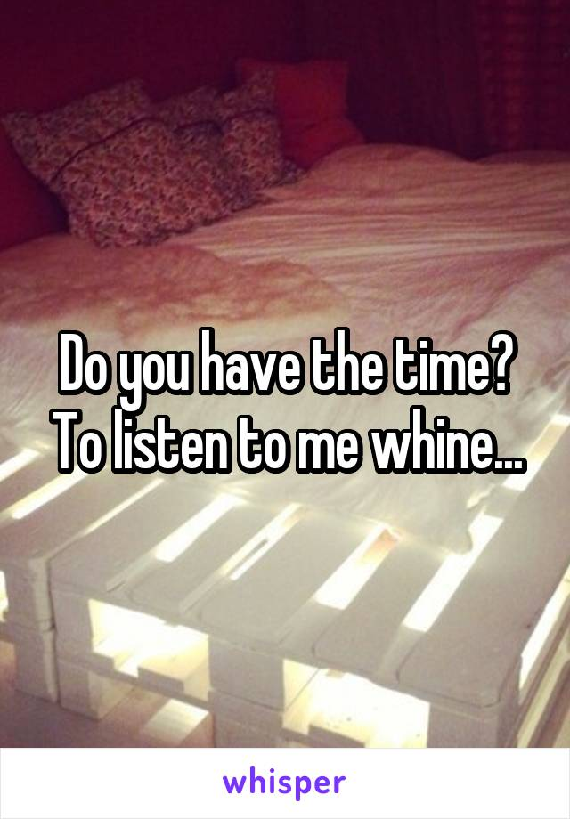 Do you have the time? To listen to me whine...