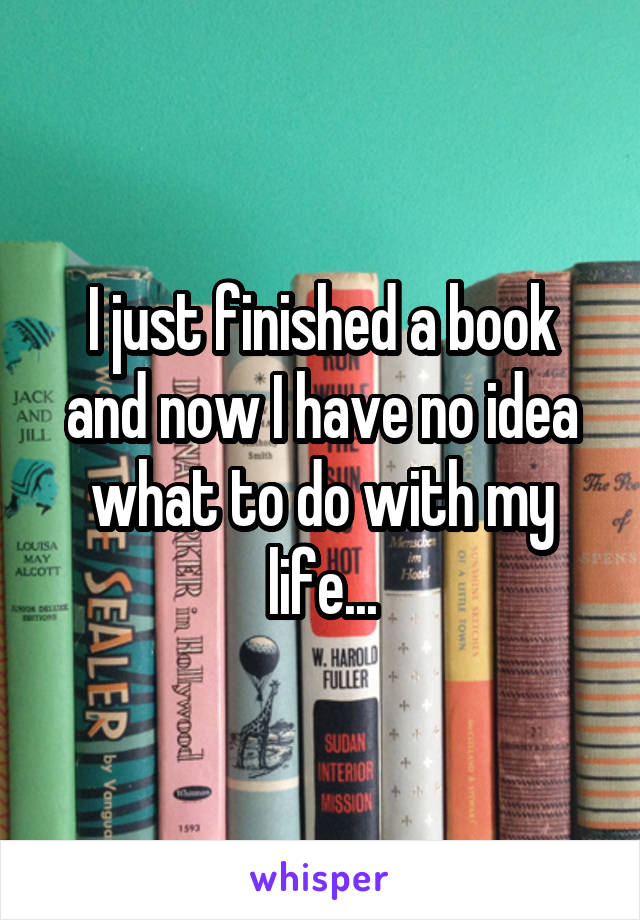 I just finished a book and now I have no idea what to do with my life...