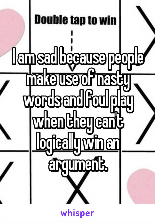 I am sad because people make use of nasty words and foul play when they can't logically win an argument.