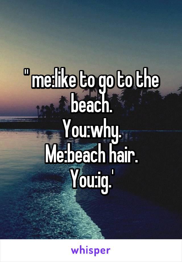 """ me:like to go to the beach. You:why. Me:beach hair. You:ig.'"