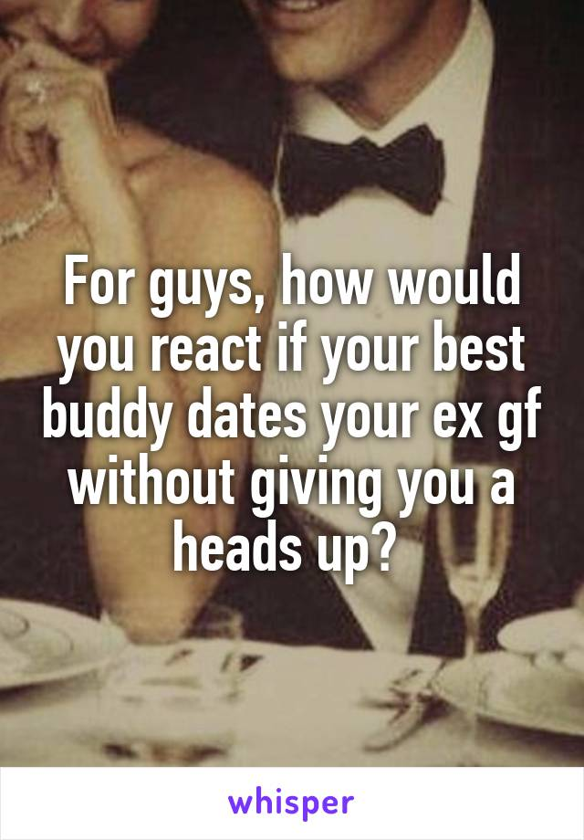For guys, how would you react if your best buddy dates your ex gf without giving you a heads up?
