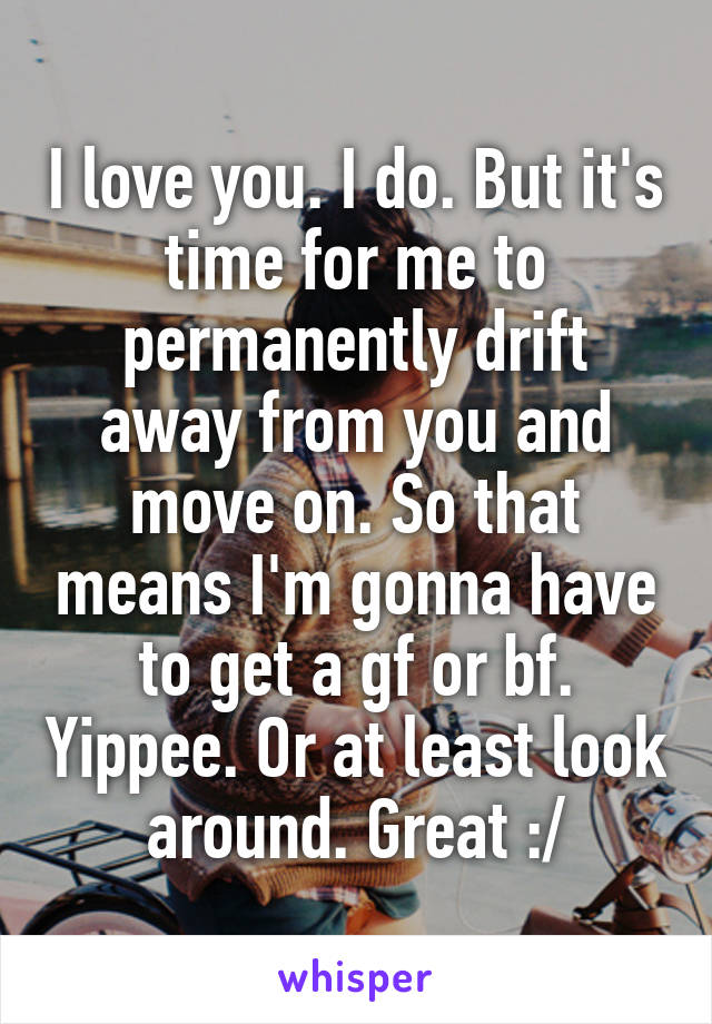 I love you. I do. But it's time for me to permanently drift away from you and move on. So that means I'm gonna have to get a gf or bf. Yippee. Or at least look around. Great :/