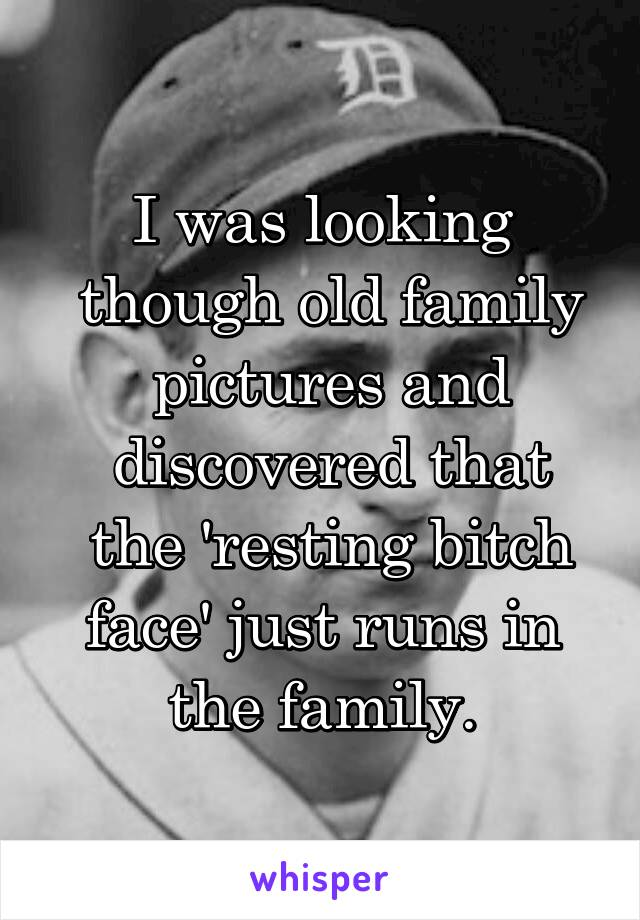 I was looking  though old family  pictures and  discovered that  the 'resting bitch face' just runs in the family.
