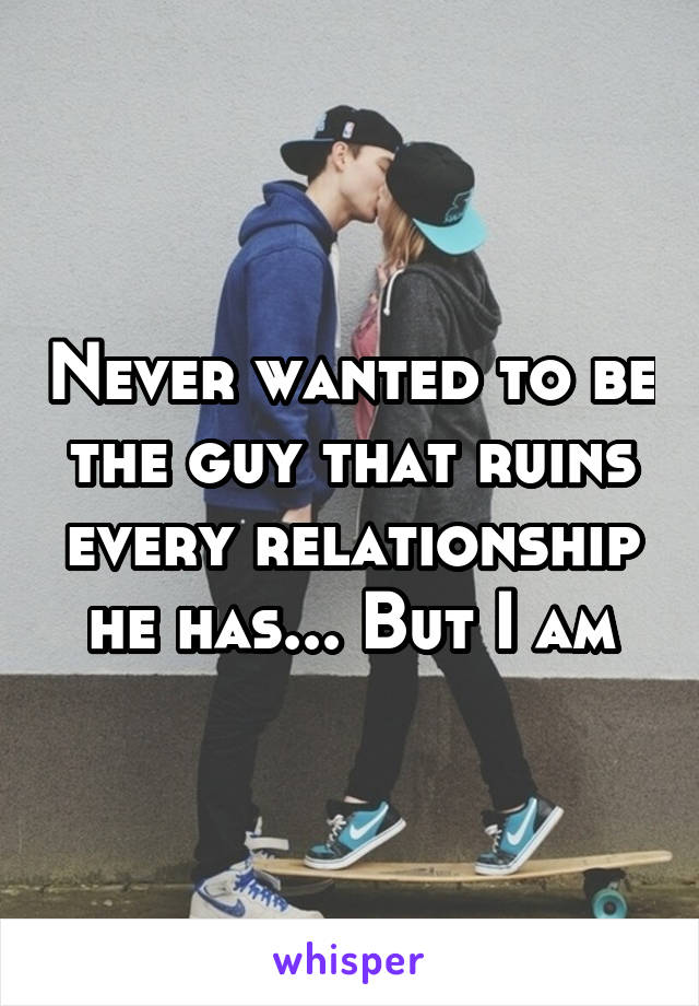 Never wanted to be the guy that ruins every relationship he has... But I am
