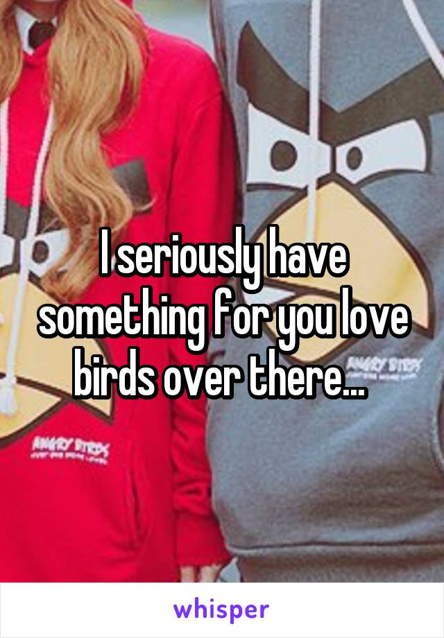 I seriously have something for you love birds over there...