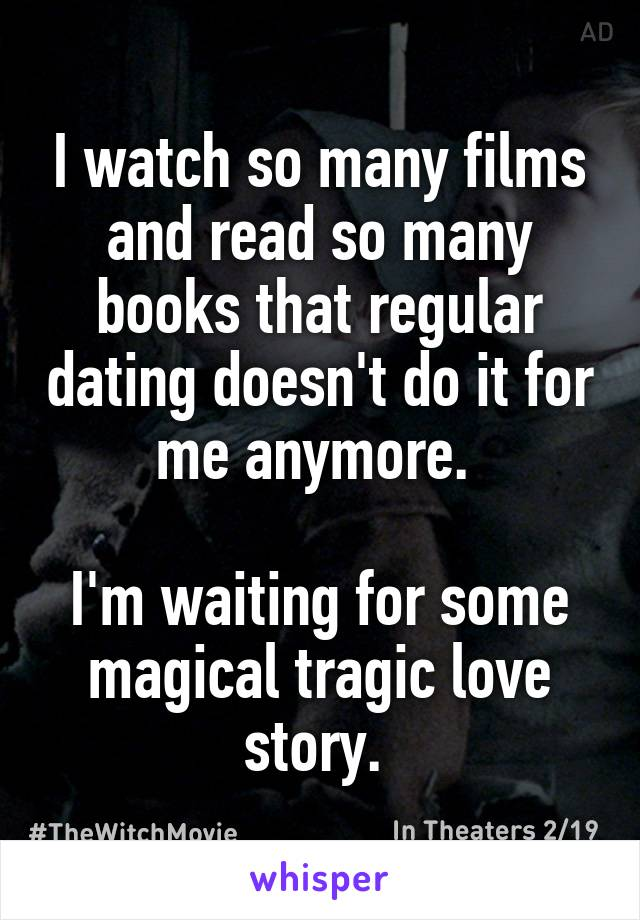 I watch so many films and read so many books that regular dating doesn't do it for me anymore.   I'm waiting for some magical tragic love story.