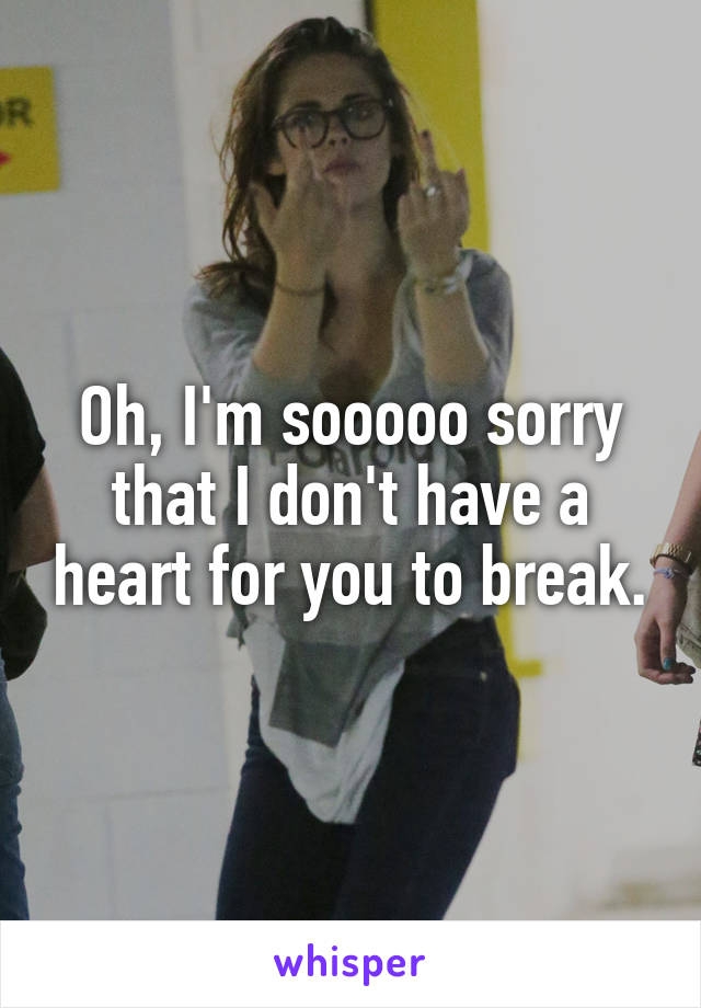 Oh, I'm sooooo sorry that I don't have a heart for you to break.