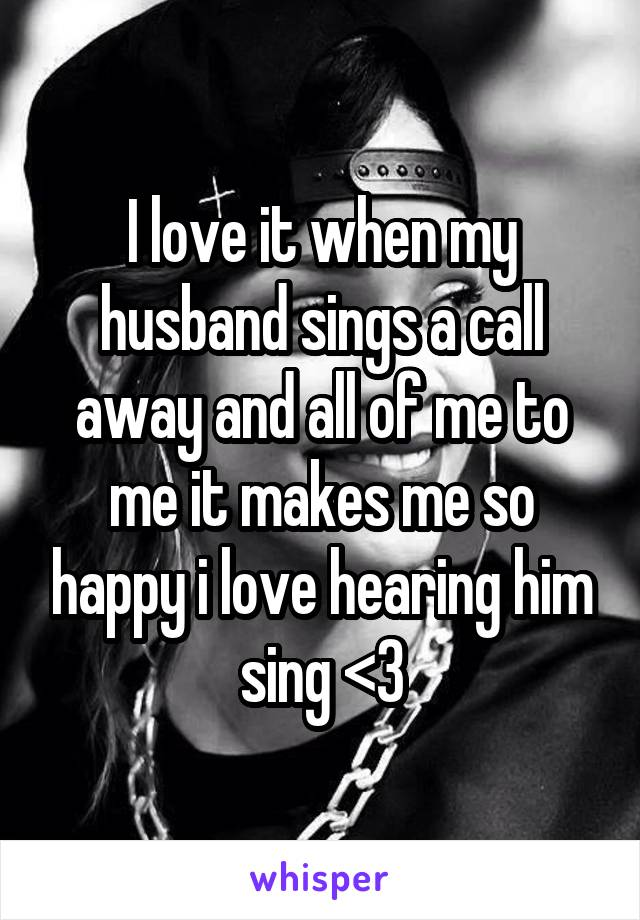 I love it when my husband sings a call away and all of me to me it makes me so happy i love hearing him sing <3