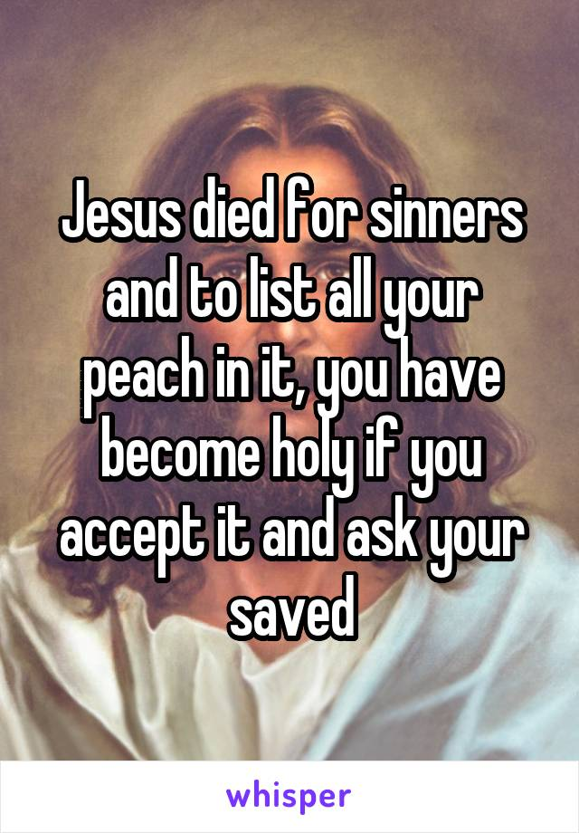 Jesus died for sinners and to list all your peach in it, you have become holy if you accept it and ask your saved