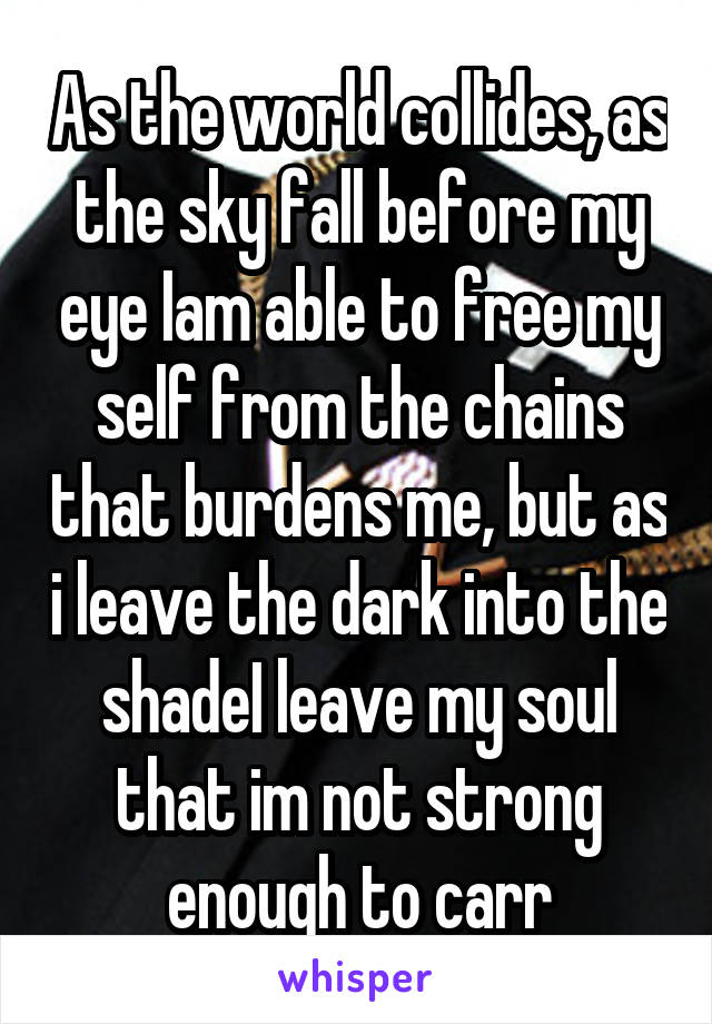As the world collides, as the sky fall before my eye Iam able to free my self from the chains that burdens me, but as i leave the dark into the shadeI leave my soul that im not strong enough to carr