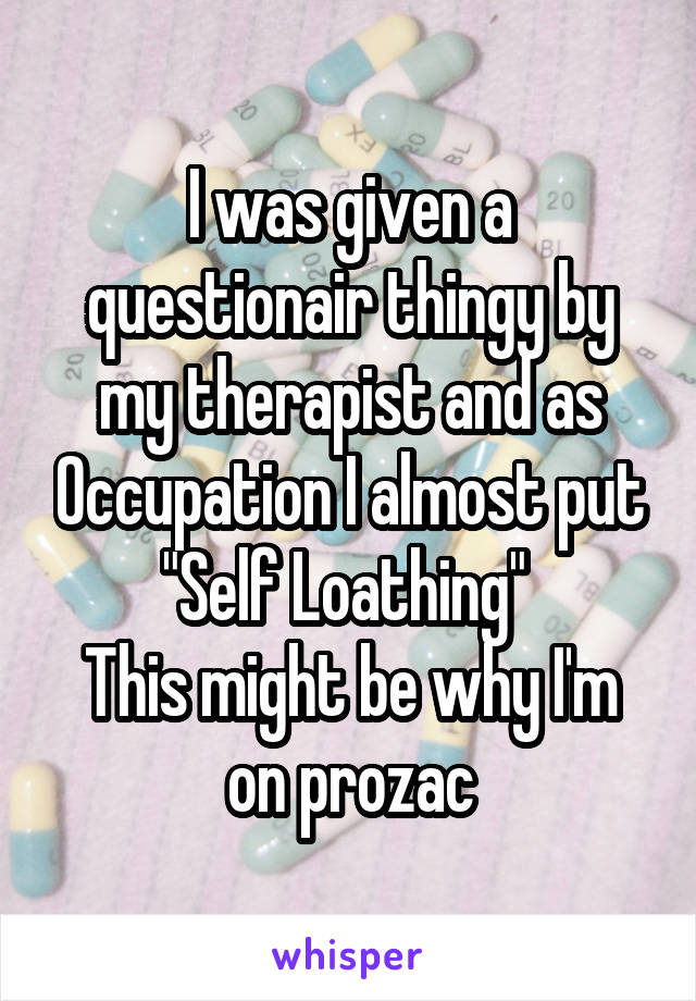 "I was given a questionair thingy by my therapist and as Occupation I almost put ""Self Loathing""  This might be why I'm on prozac"
