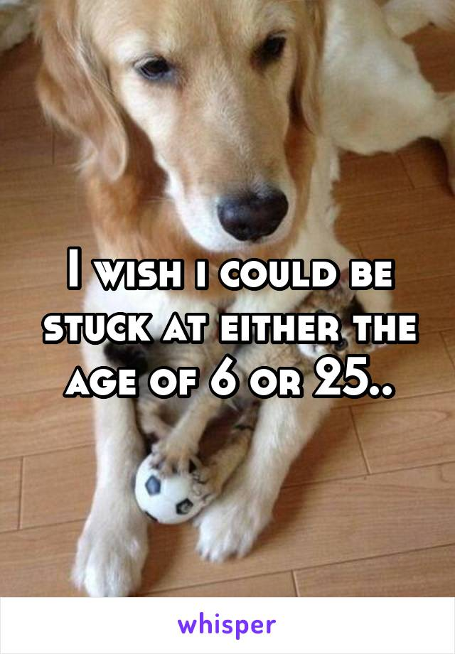I wish i could be stuck at either the age of 6 or 25..