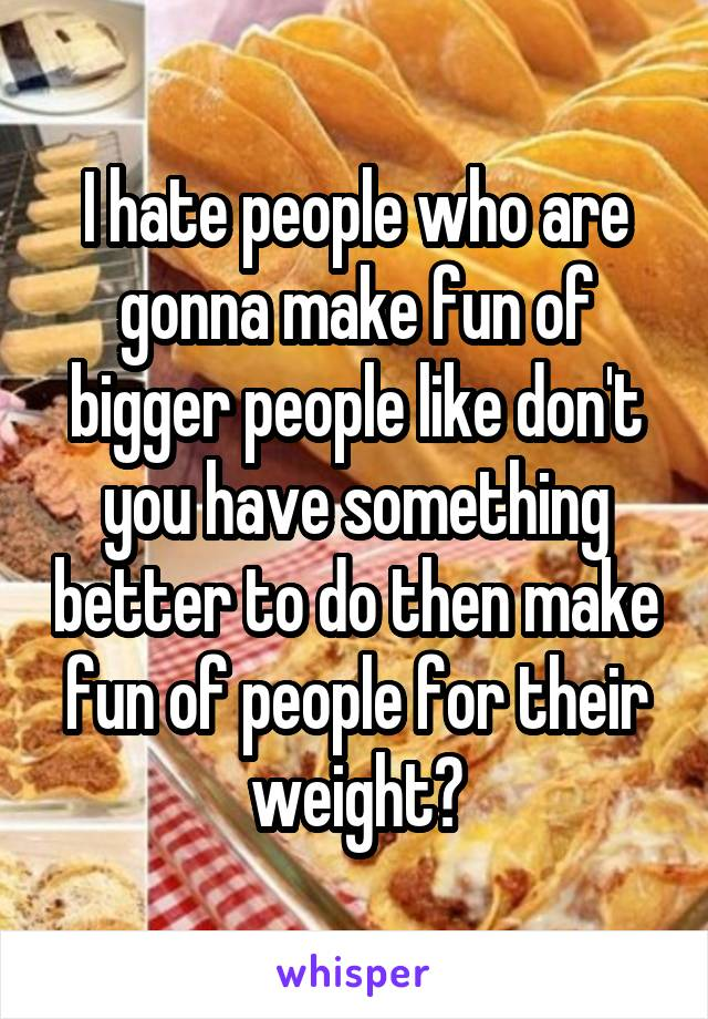 I hate people who are gonna make fun of bigger people like don't you have something better to do then make fun of people for their weight?