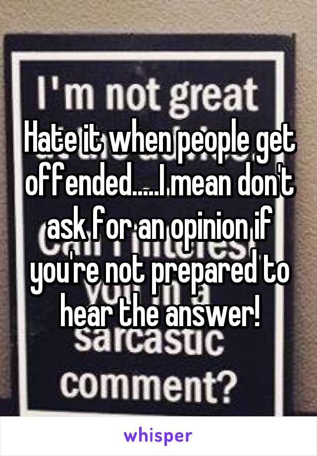 Hate it when people get offended.....I mean don't ask for an opinion if you're not prepared to hear the answer!