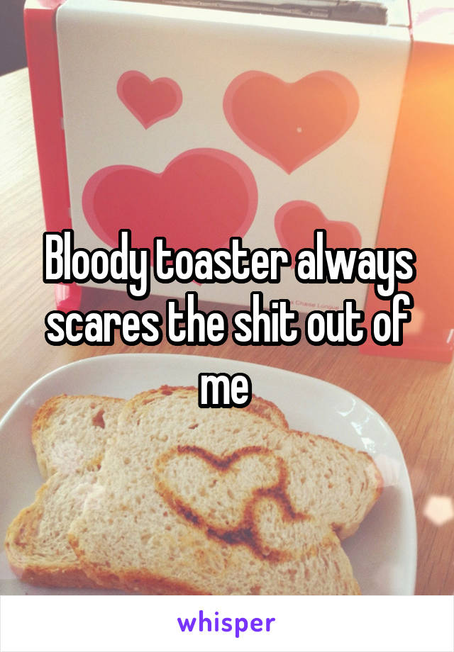 Bloody toaster always scares the shit out of me