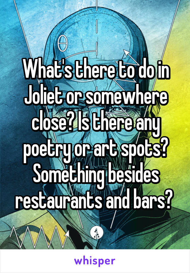 What's there to do in Joliet or somewhere close? Is there any poetry or art spots? Something besides restaurants and bars?