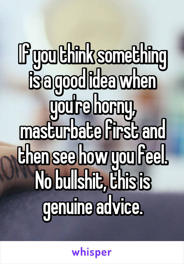 If you think something is a good idea when you're horny, masturbate first and then see how you feel. No bullshit, this is genuine advice.