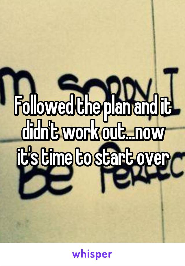 Followed the plan and it didn't work out...now it's time to start over