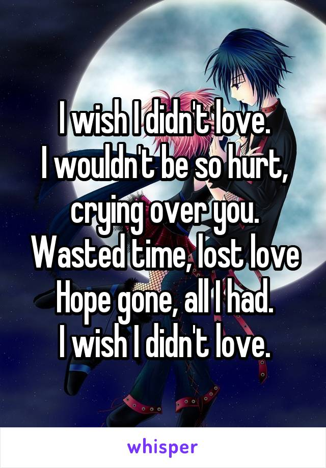 I wish I didn't love. I wouldn't be so hurt, crying over you. Wasted time, lost love Hope gone, all I had. I wish I didn't love.