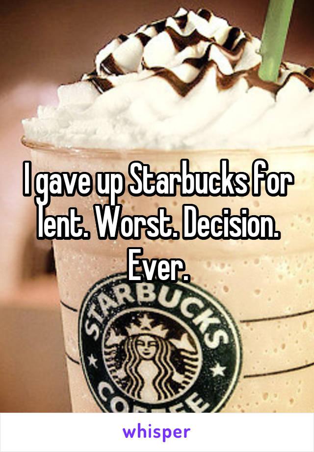 I gave up Starbucks for lent. Worst. Decision. Ever.