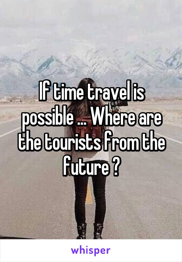 If time travel is possible ... Where are the tourists from the future ?