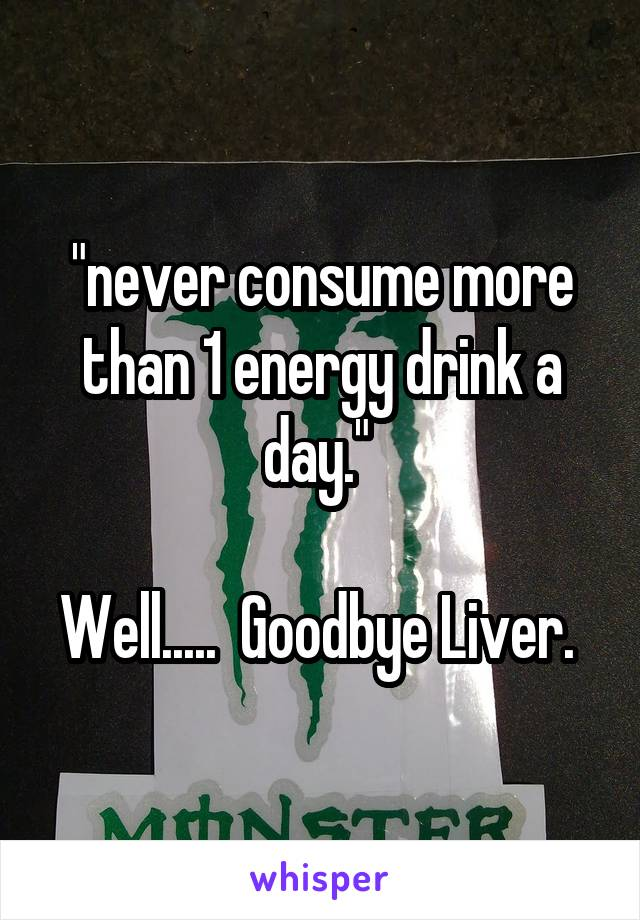 """never consume more than 1 energy drink a day.""   Well.....  Goodbye Liver."