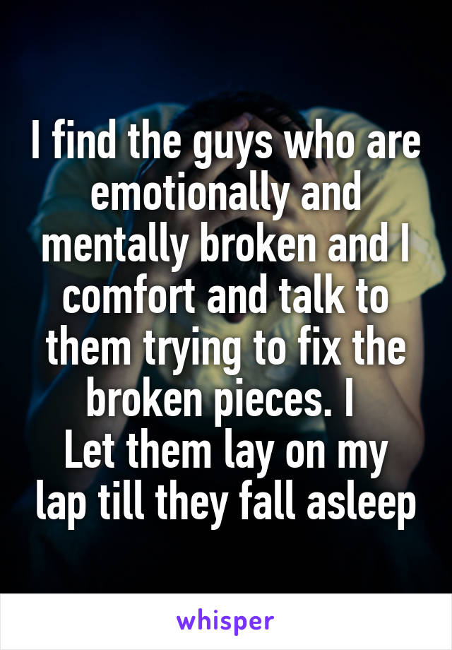 I find the guys who are emotionally and mentally broken and I comfort and talk to them trying to fix the broken pieces. I  Let them lay on my lap till they fall asleep