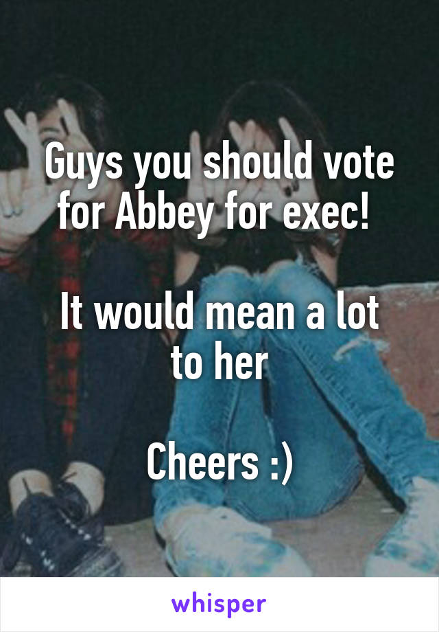 Guys you should vote for Abbey for exec!   It would mean a lot to her  Cheers :)