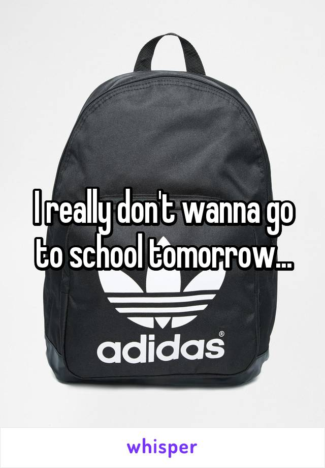 I really don't wanna go to school tomorrow...