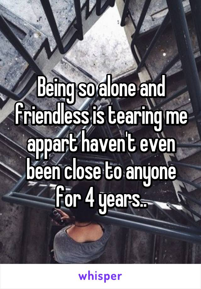 Being so alone and friendless is tearing me appart haven't even been close to anyone for 4 years..
