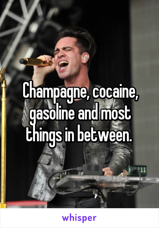 Champagne, cocaine, gasoline and most things in between.