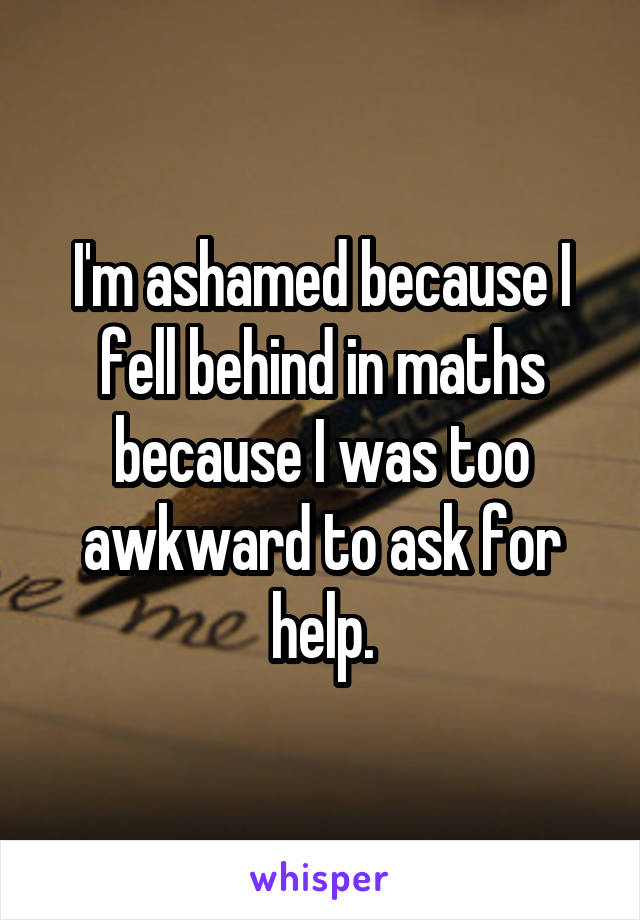 I'm ashamed because I fell behind in maths because I was too awkward to ask for help.