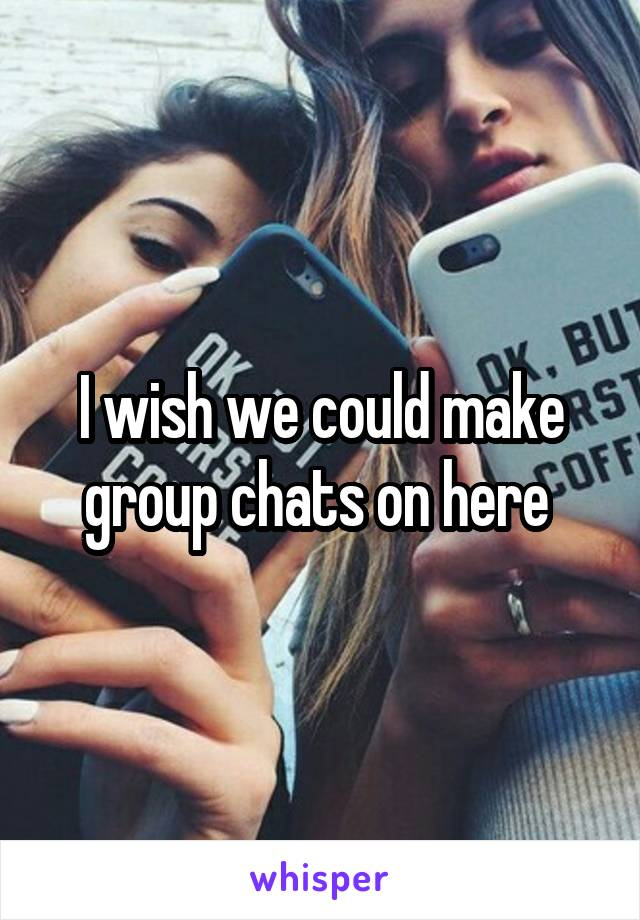 I wish we could make group chats on here