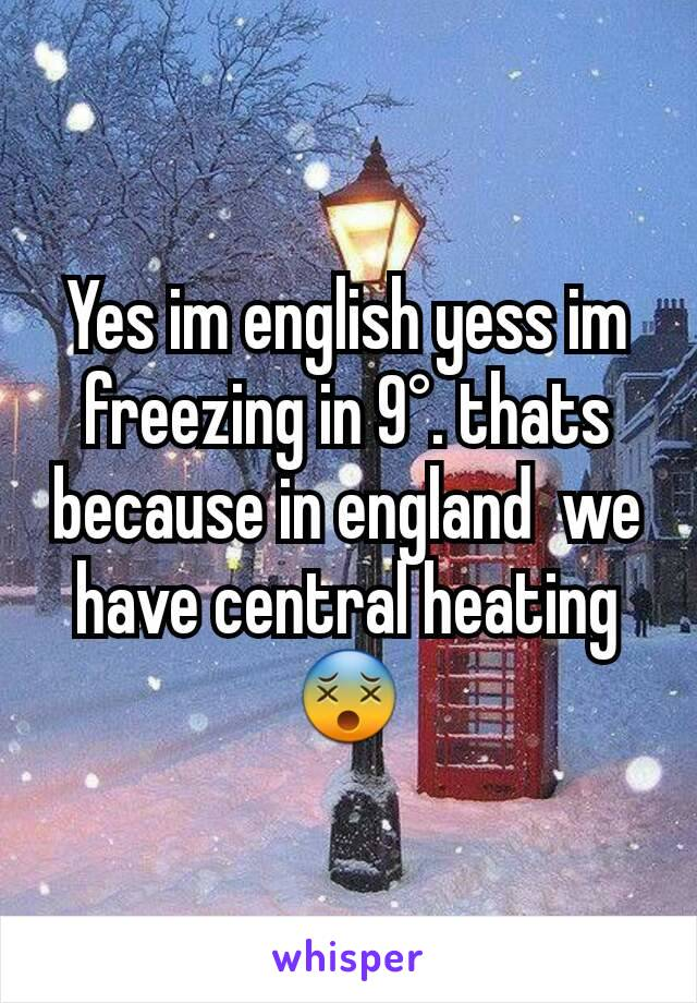 Yes im english yess im freezing in 9°. thats because in england  we have central heating 😵