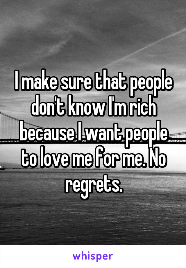 I make sure that people don't know I'm rich because I want people to love me for me. No regrets.