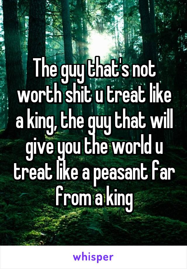 The guy that's not worth shit u treat like a king, the guy that will give you the world u treat like a peasant far from a king