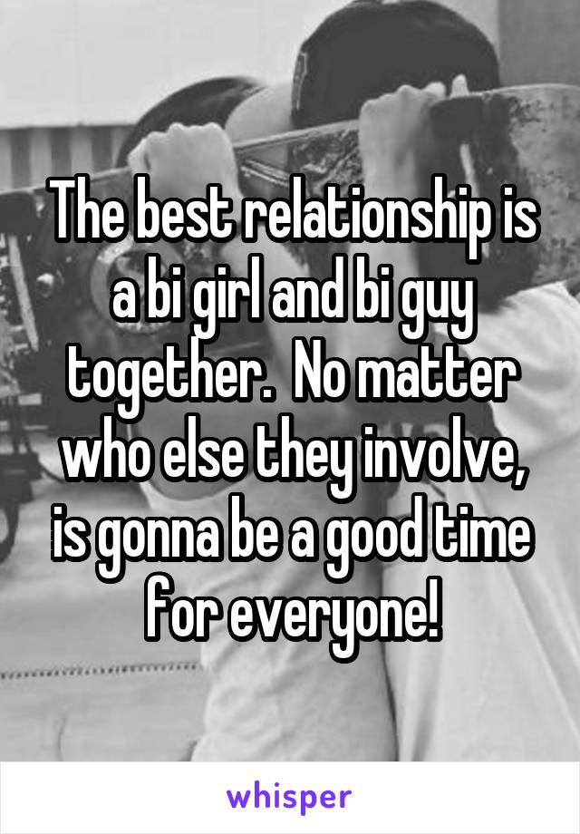 The best relationship is a bi girl and bi guy together.  No matter who else they involve, is gonna be a good time for everyone!