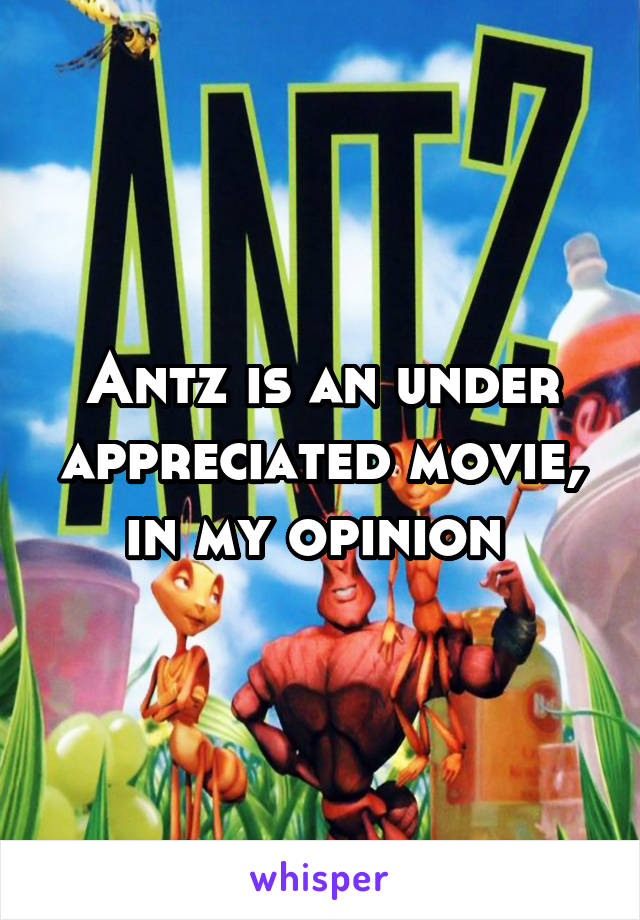 Antz is an under appreciated movie, in my opinion