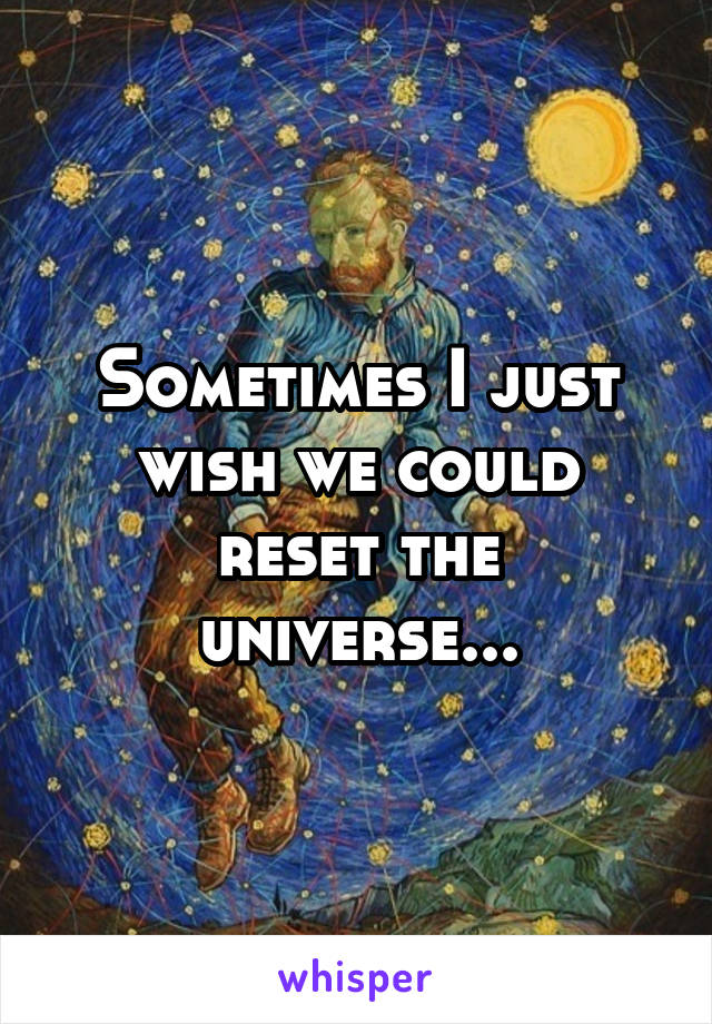 Sometimes I just wish we could reset the universe...