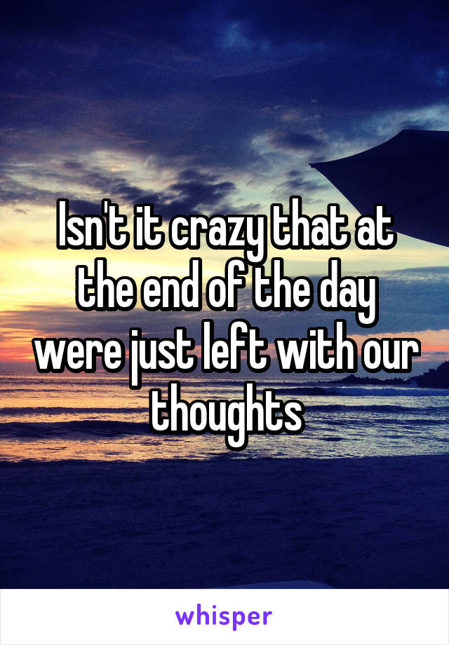 Isn't it crazy that at the end of the day were just left with our thoughts