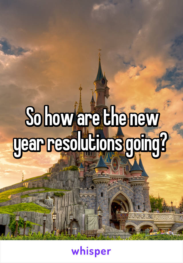 So how are the new year resolutions going?