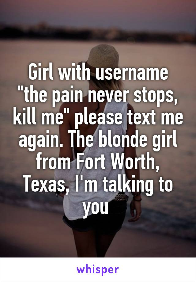"""Girl with username """"the pain never stops, kill me"""" please text me again. The blonde girl from Fort Worth, Texas, I'm talking to you"""